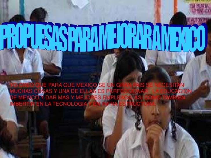 YO CREO QUE PARA QUE MEXICO SE UN GRAN PAIS SE NECESITAN MUCHAS COSAS Y UNA DE ELLAS ES PERFECCIONAR LA EDUCACION DE MEXIC...