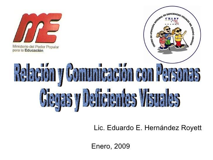 Relación y Comunicación con Personas Ciegas y Deficientes Visuales Enero, 2009 Lic. Eduardo E. Hernández Royett
