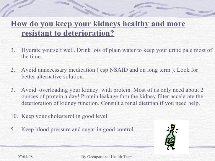 <ul><li>How do you keep your kidneys healthy and more resistant to deterioration? </li></ul><ul><li>Hydrate yourself well....