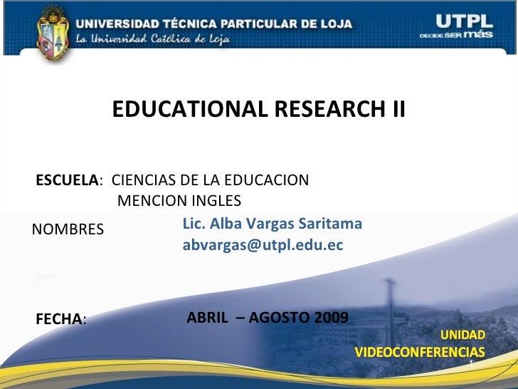 EDUCATIONAL RESEARCH II  ESCUELA: CIENCIAS DE LA EDUCACION           MENCION INGLES NOMBRES           Lic. Alba Vargas Sar...
