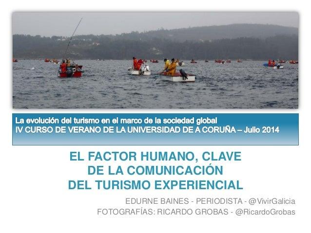EL FACTOR HUMANO, CLAVE DE LA COMUNICACIÓN DEL TURISMO EXPERIENCIAL EDURNE BAINES - PERIODISTA - @VivirGalicia FOTOGRAFÍAS...