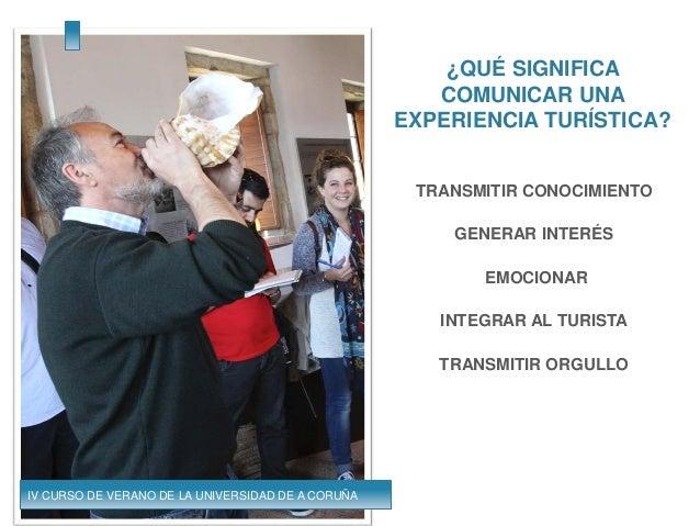 ¿QUÉ SIGNIFICA COMUNICAR UNA EXPERIENCIA TURÍSTICA? TRANSMITIR CONOCIMIENTO GENERAR INTERÉS EMOCIONAR INTEGRAR AL TURISTA ...