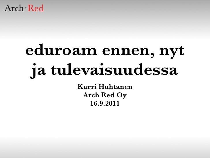 eduroam ennen, nyt ja tulevaisuudessa      Karri Huhtanen       Arch Red Oy         16.9.2011