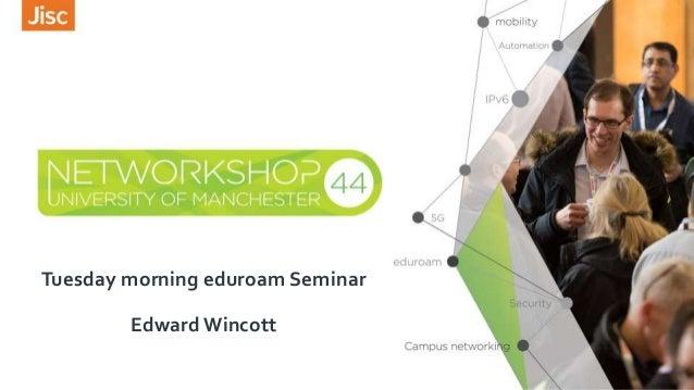 Tuesday morning eduroam Seminar Edward Wincott