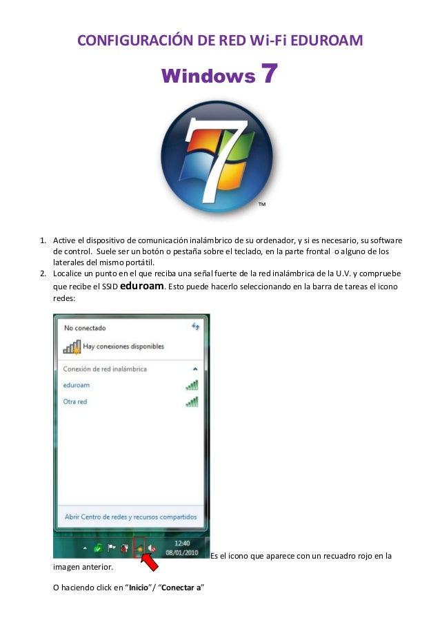 CONFIGURACIÓN DE RED Wi-‐Fi EDUROAM  Windows 7  1. Active el dispositivo de comunicación inalámbrico de su ordenador, y s...