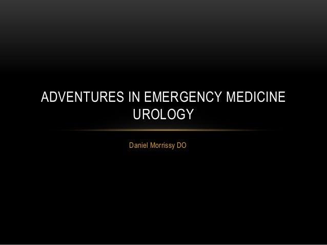 ADVENTURES IN EMERGENCY MEDICINE UROLOGY Daniel Morrissy DO