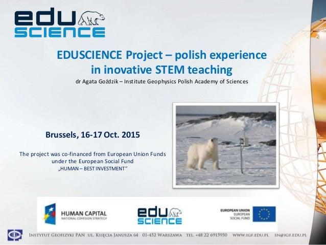 EDUSCIENCE Project – polish experience in inovative STEM teaching dr Agata Goździk – Institute Geophysics Polish Academy o...