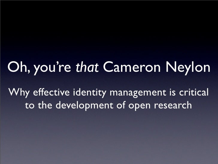 Oh, you're that Cameron Neylon Why effective identity management is critical   to the development of open research