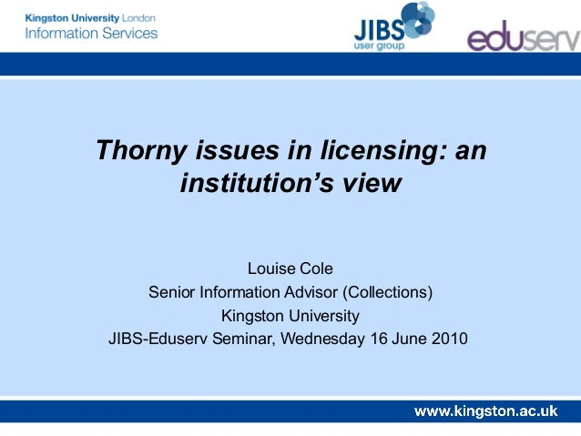 Thorny issues in licensing: aninstitution's viewLouise ColeSenior Information Advisor (Collections)Kingston UniversityJIBS...