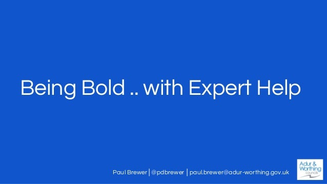 Being Bold .. with Expert Help Paul Brewer│@pdbrewer │paul.brewer@adur-worthing.gov.uk