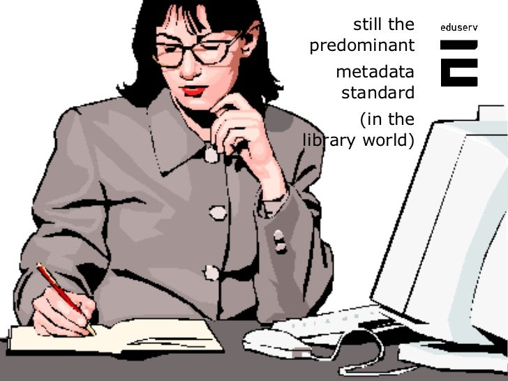 <ul><li>still the predominant </li></ul><ul><li>metadata standard </li></ul><ul><li>(in the library world) </li></ul>