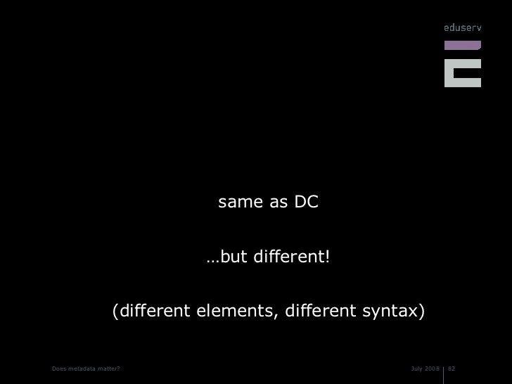 <ul><li>same as DC </li></ul><ul><li>…but different! </li></ul><ul><li>(different elements, different syntax) </li></ul>