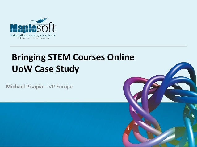 © 2014 Maplesoft, a division of Waterloo Maple Inc. A CYBERNET group company  Bringing STEM Courses Online UoW Case Study ...