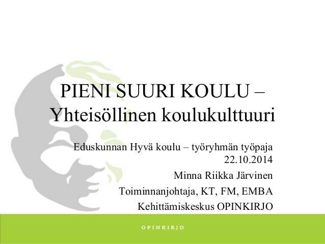 PIENI SUURI KOULU –  Yhteisöllinen koulukulttuuri  Eduskunnan Hyvä koulu – työryhmän työpaja  22.10.2014  Minna Riikka Jär...
