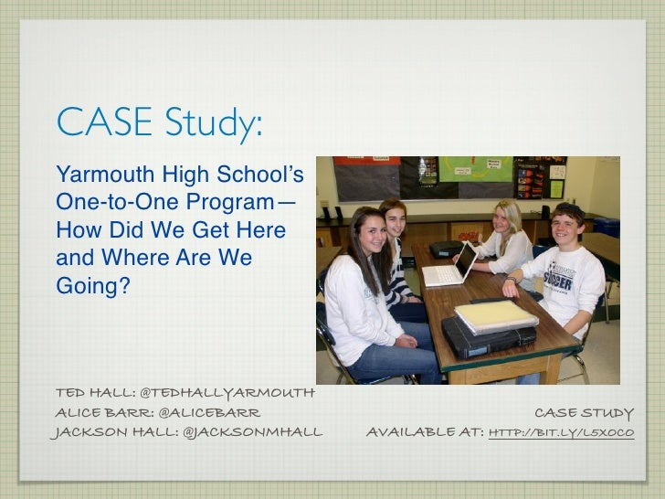 CASE Study:Yarmouth High School'sOne-to-One Program—How Did We Get Hereand Where Are WeGoing?TED HALL: @TEDHALLYARMOUTHALI...