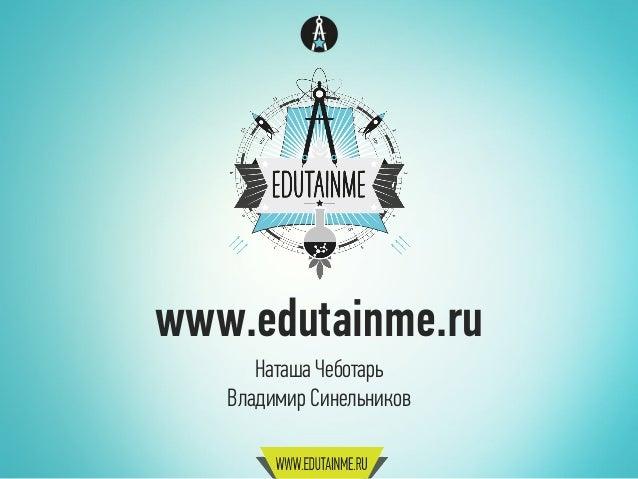 www.edutainme.ru Наташа Чеботарь Владимир Синельников