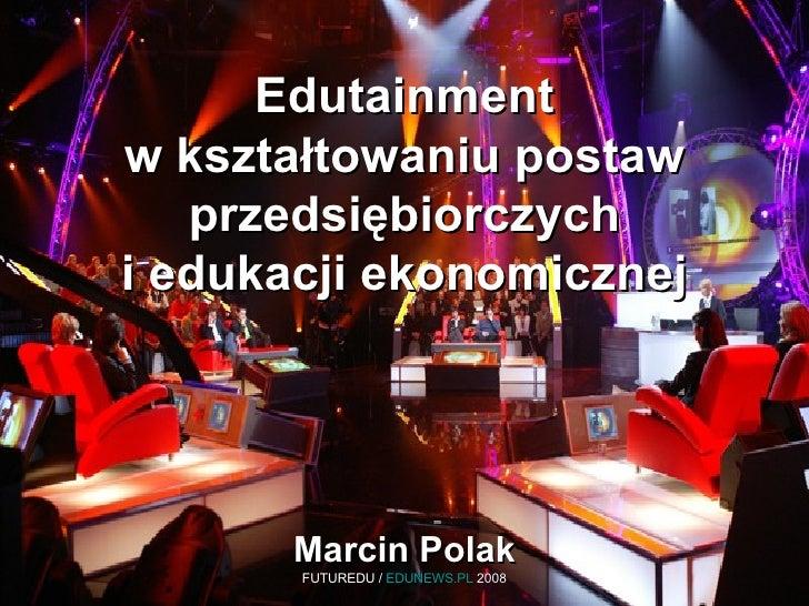 Edutainment w kształtowaniu postaw przedsiębiorczych i edukacji ekonomicznej Marcin Polak FUTUREDU /  EDUNEWS.PL  2008