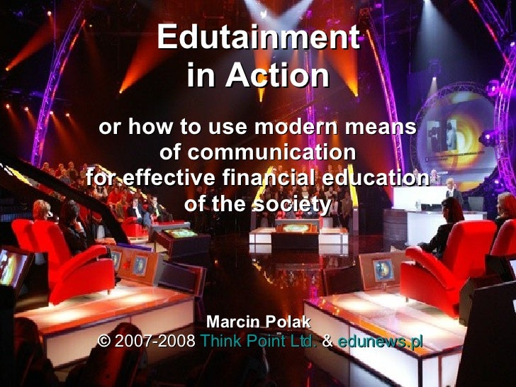 Edutainment in Action or how to use  modern  means of communication for effective financial education of the society Marci...