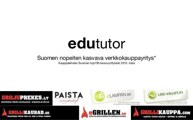 edututor Suomen nopeiten kasvava verkkokauppayritys* Kauppalehden Suomen top100 kasvuryritykset 2015 -lista