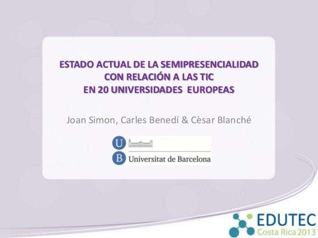 ESTADO ACTUAL DE LA SEMIPRESENCIALIDAD CON RELACIÓN A LAS TIC EN 20 UNIVERSIDADES EUROPEAS Joan Simon, Carles Benedí & Cès...