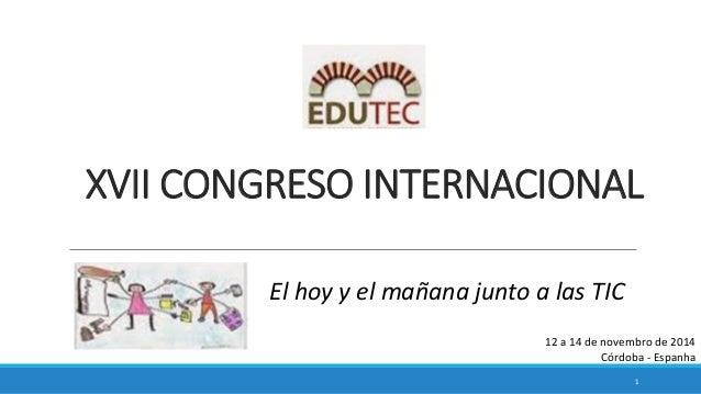 1  12 a 14 de novembro de 2014  Córdoba - Espanha  XVII CONGRESO INTERNACIONAL  El hoy y el mañana junto a las TIC