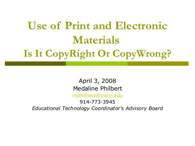 Use of Print and Electronic Materials Is It CopyRight Or CopyWrong? April 3, 2008 Medaline Philbert mphilbert@pace.edu 914...
