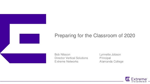 ©2016 Extreme Networks, Inc. All rights reserved Preparing for the Classroom of 2020 Bob Nilsson Director Vertical Solutio...
