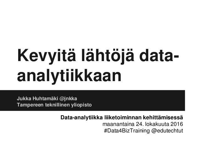 Kevyitä lähtöjä data- analytiikkaan Jukka Huhtamäki @jnkka Tampereen teknillinen yliopisto Data-analytiikka liiketoiminnan...