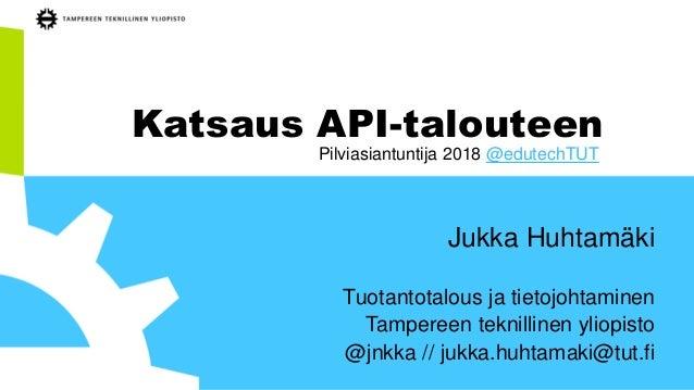Katsaus API-talouteen Jukka Huhtamäki Tuotantotalous ja tietojohtaminen Tampereen teknillinen yliopisto @jnkka // jukka.hu...