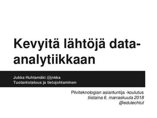 Kevyitä lähtöjä data- analytiikkaan Jukka Huhtamäki @jnkka Tuotantotalous ja tietojohtaminen Pilviteknologian asiantuntija...