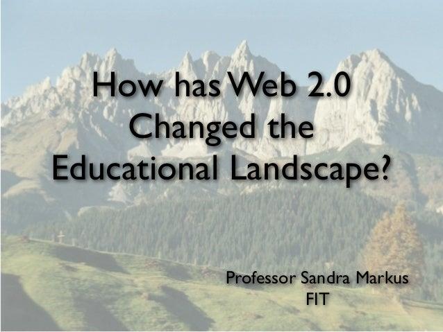 How has Web 2.0    Changed theEducational Landscape?           Professor Sandra Markus                      FIT