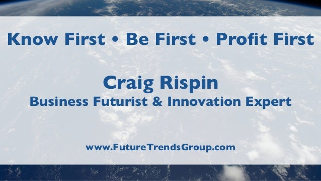 Know First • Be First • Profit FirstCraig RispinBusiness Futurist & Innovation Expertwww.FutureTrendsGroup.com