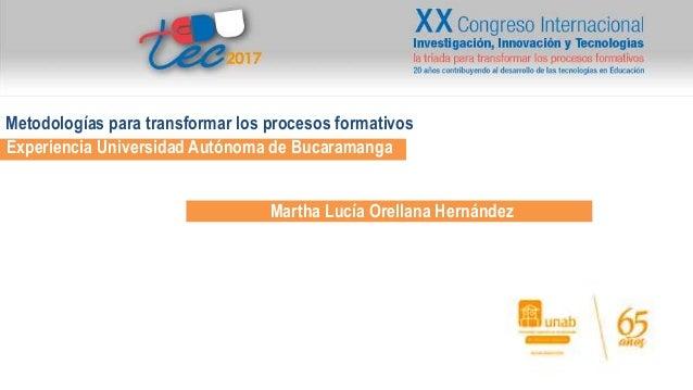 Experiencia Universidad Aut�noma de Bucaramanga Martha Luc�a Orellana Hern�ndez Metodolog�as para transformar los procesos...