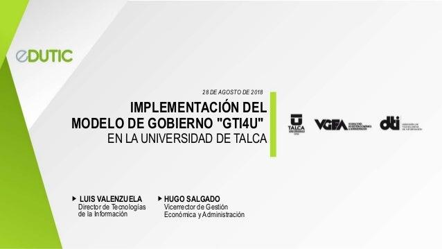 """IMPLEMENTACIÓN DEL MODELO DE GOBIERNO """"GTI4U"""" EN LA UNIVERSIDAD DE TALCA Director de Tecnologías de la Información 28 DE A..."""