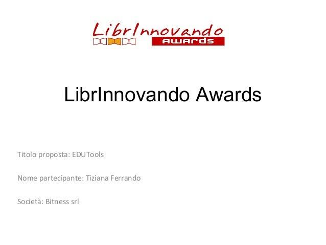 LibrInnovando Awards Titolo proposta: EDUTools Nome partecipante: Tiziana Ferrando Società: Bitness srl