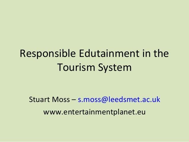 Responsible Edutainment in the Tourism System Stuart Moss – s.moss@leedsmet.ac.uk www.entertainmentplanet.eu