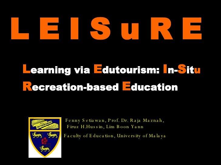 L E I S u R E  L earning via  E dutourism:  I n- S it u   R ecreation-based  E ducation Fenny Setiawan, Prof. Dr. Raja Maz...