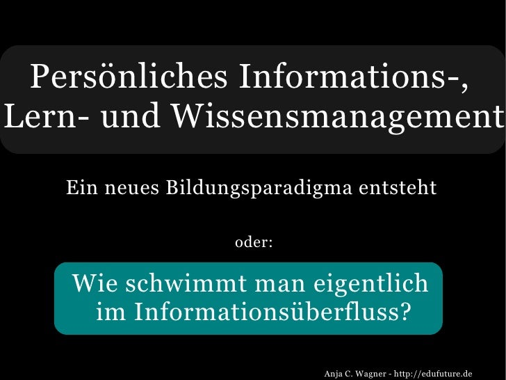 Persönliches Informations-, Lern- und Wissensmanagement    Ein neues Bildungsparadigma entsteht                     oder: ...