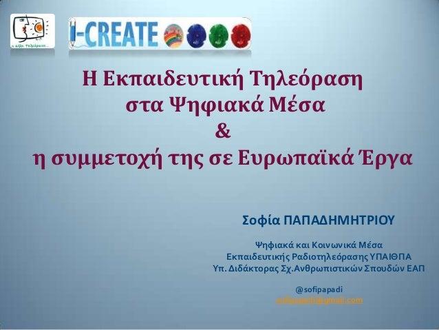 Η Εκπαιδευτική Τηλεόρασηστα Ψηφιακά Μέσα&η συμμετοχή της σε Ευρωπαϊκά ΈργαΣοφία ΠΑΠΑΔΗΜΗΤΡΙΟΥΨηφιακά και Κοινωνικά ΜέσαΕκπ...