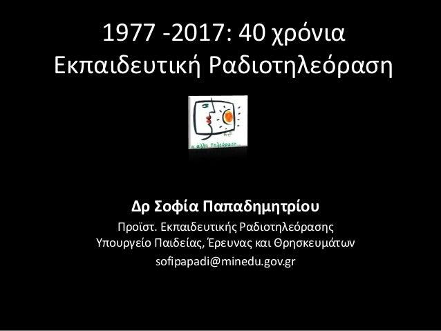 1977 -2017: 40 χρόνια Εκπαιδευτική Ραδιοτηλεόραση Δρ Σοφία Παπαδημητρίου Προϊστ. Εκπαιδευτικής Ραδιοτηλεόρασης Υπουργείο Π...