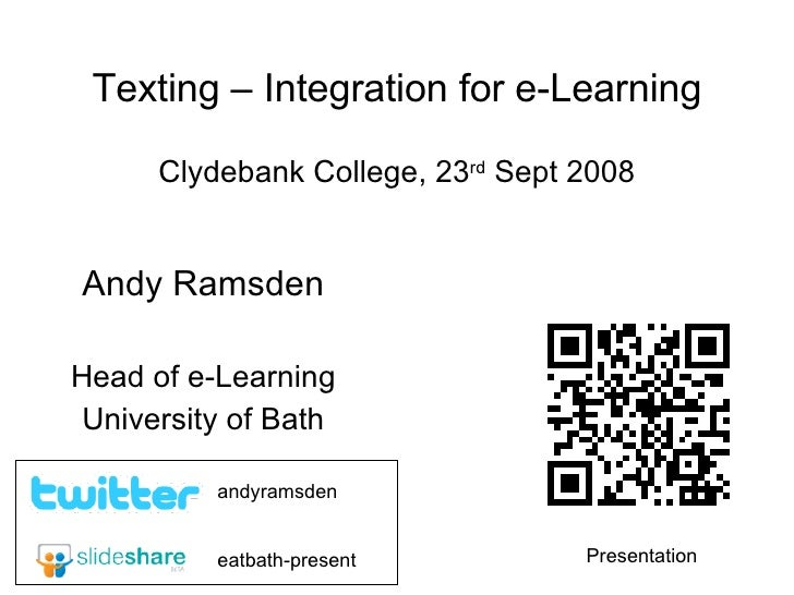 Texting – Integration for e-Learning Clydebank College, 23 rd  Sept 2008 Andy Ramsden Head of e-Learning University of Bat...