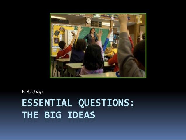 ESSENTIAL QUESTIONS: THE BIG IDEAS EDUU 551