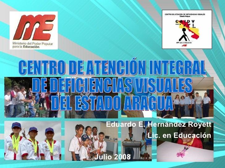 Julio 2008 Eduardo E. Hernández Royett Lic. en Educación CENTRO DE ATENCIÓN INTEGRAL  DE DEFICIENCIAS VISUALES DEL ESTADO ...