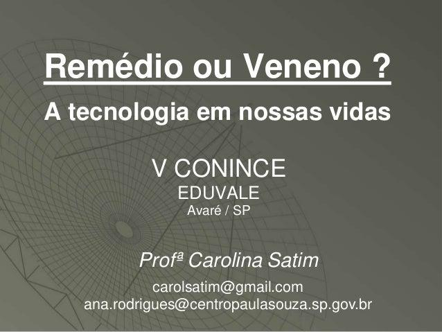 Remédio ou Veneno ?A tecnologia em nossas vidas            V CONINCE                EDUVALE                 Avaré / SP    ...