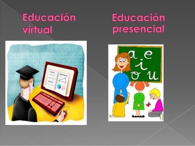  La educación presencial o  convencional, es aquélla que como su  nombre lo dice se exige y requiere de  una presencialid...
