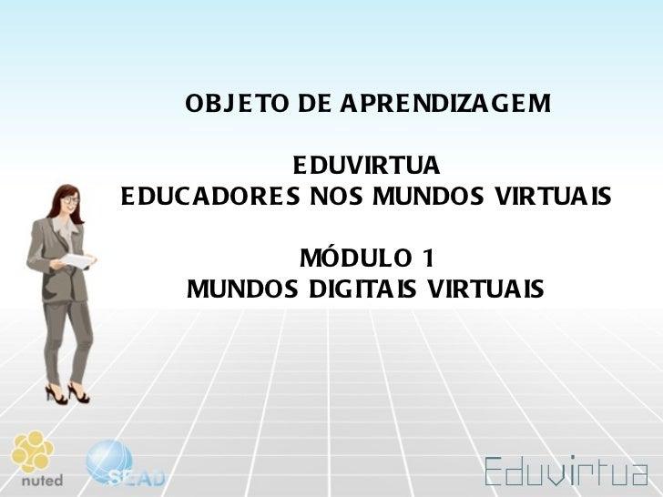 OBJETO DE APRENDIZAGEM EDUVIRTUA EDUCADORES NOS MUNDOS VIRTUAIS MÓDULO 1 MUNDOS DIGITAIS VIRTUAIS