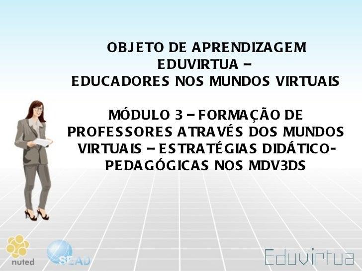 OBJETO DE APRENDIZAGEM EDUVIRTUA –  EDUCADORES NOS MUNDOS VIRTUAIS MÓDULO 3 – FORMAÇÃO DE PROFESSORES ATRAVÉS DOS MUNDOS V...