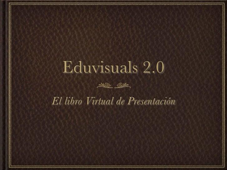 Eduvisuals 2.0 El libro Virtual de Presentación