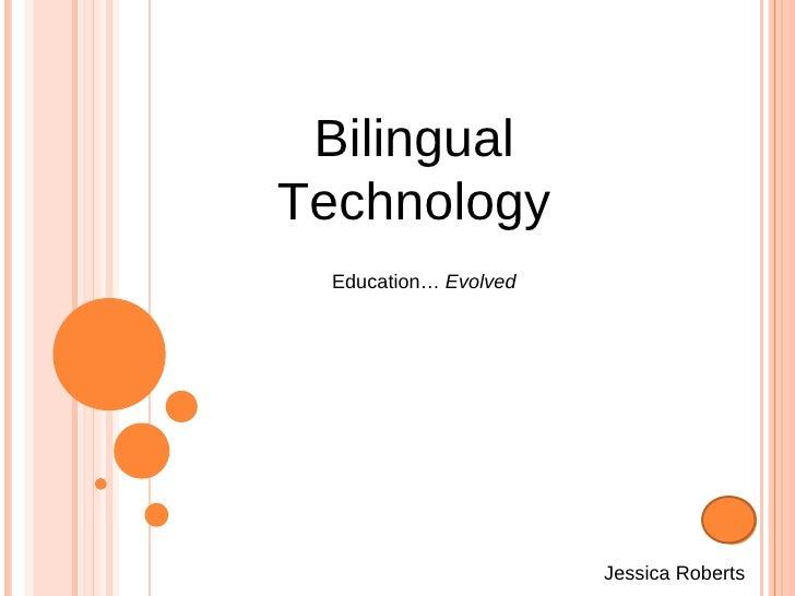 Bilingual Technology Jessica Roberts Education…  Evolved