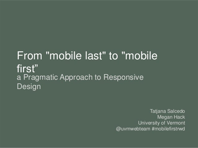 "From ""mobile last"" to ""mobile first"" a Pragmatic Approach to Responsive Design Tatjana Salcedo Megan Hack University of Ve..."